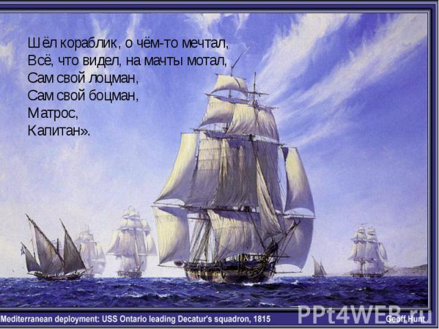 Шёл кораблик, о чём-то мечтал,Всё, что видел, на мачты мотал,Сам свой лоцман,Сам свой боцман,Матрос,Капитан».