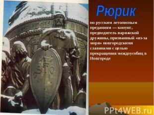 Рюрик по русским летописным преданиям — конунг, предводитель варяжской дружины,