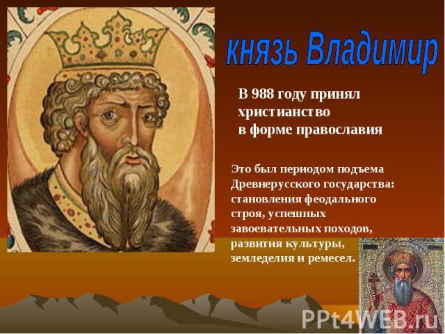 князь ВладимирВ 988 году принял христианствов форме православияЭто был периодом подъема Древнерусского государства: становления феодального строя, успешных завоевательных походов, развития культуры, земледелия и ремесел.