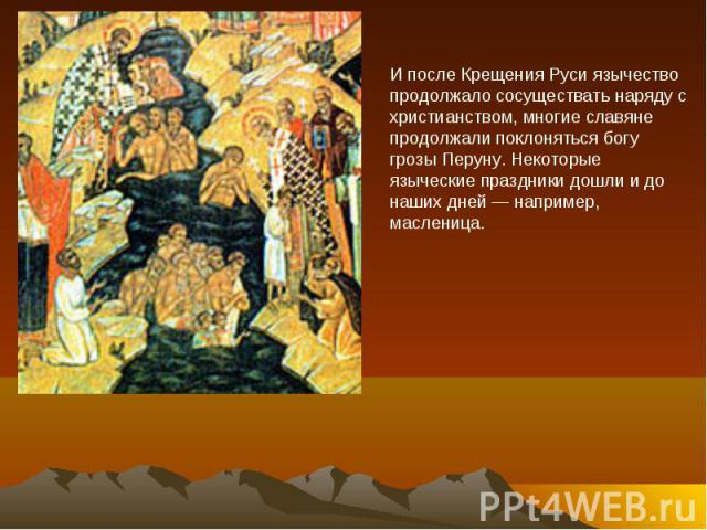 И после Крещения Руси язычество продолжало сосуществать наряду с христианством, многие славяне продолжали поклоняться богу грозы Перуну. Некоторые языческие праздники дошли и до наших дней — например, масленица.