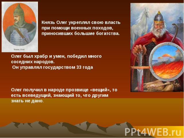 Князь Олег укреплял свою власть при помощи военных походов, приносивших большие богатства. Олег был храбр и умен, победил много соседних народов. Он управлял государством 33 года Олег получил в народе прозвище «вещий», то есть всеведущий, знающий то…