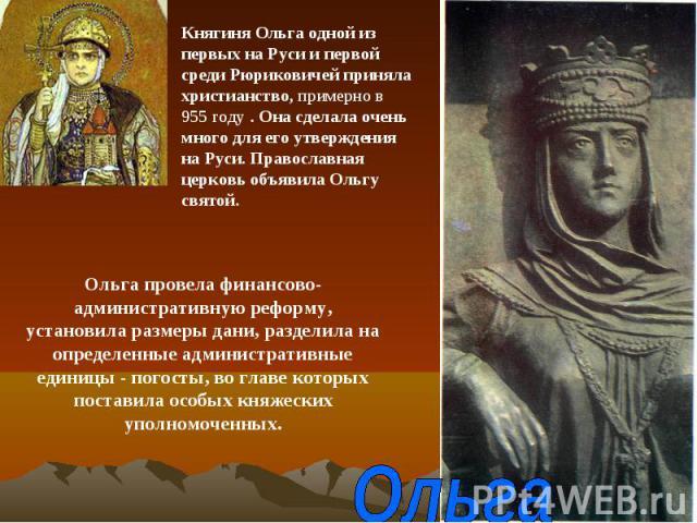 Княгиня Ольга одной из первых на Руси и первой среди Рюриковичей приняла христианство, примерно в 955 году . Она сделала очень много для его утверждения на Руси. Православная церковь объявила Ольгу святой.Ольга провела финансово-административную реф…