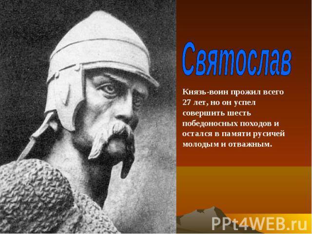 СвятославКнязь-воин прожил всего 27 лет, но он успел совершить шесть победоносных походов и остался в памяти русичей молодым и отважным.