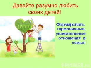 Давайте разумно любить своих детей! Формировать гармоничные, уважительные отноше