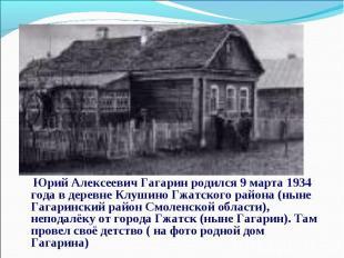 Юрий Алексеевич Гагарин родился 9 марта 1934 года в деревне Клушино Гжатского ра