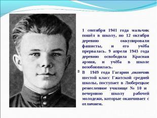 1 сентября 1941 года мальчик пошёл в школу, но 12 октября деревню оккупировали ф
