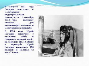 В августе 1951 года Гагарин поступает в Саратовский индустриальный техникум, и с