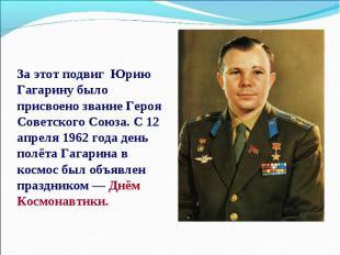 За этот подвиг Юрию Гагарину было присвоено звание Героя Советского Союза. С 12
