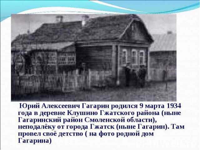 Юрий Алексеевич Гагарин родился 9 марта 1934 года в деревне Клушино Гжатского района (ныне Гагаринский район Смоленской области), неподалёку от города Гжатск (ныне Гагарин). Там провел своё детство ( на фото родной дом Гагарина)