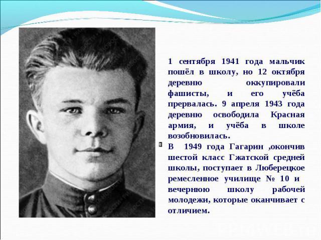 1 сентября 1941 года мальчик пошёл в школу, но 12 октября деревню оккупировали фашисты, и его учёба прервалась. 9 апреля 1943 года деревню освободила Красная армия, и учёба в школе возобновилась. В 1949 года Гагарин ,окончив шестой класс Гжатской ср…