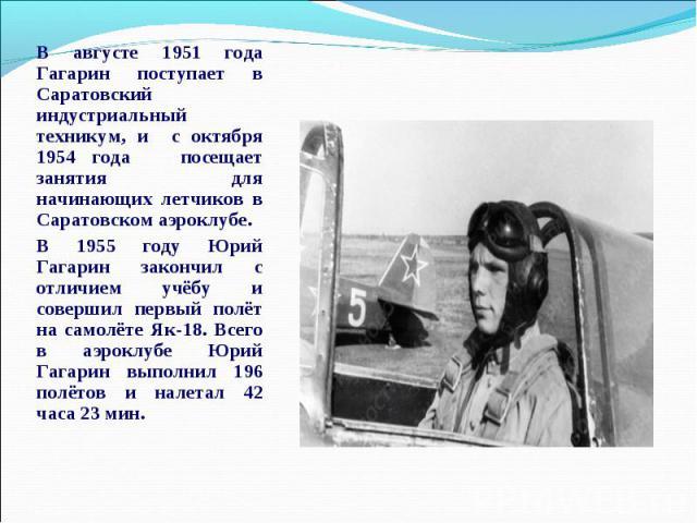 В августе 1951 года Гагарин поступает в Саратовский индустриальный техникум, и с октября 1954 года посещает занятия для начинающих летчиков в Саратовском аэроклубе.В 1955 году Юрий Гагарин закончил с отличием учёбу и совершил первый полёт на самолёт…