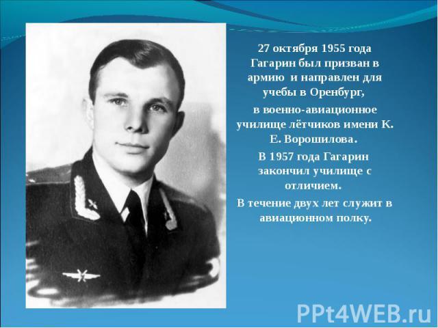 27 октября 1955 года Гагарин был призван в армию и направлен для учебы в Оренбург, в военно-авиационное училище лётчиков имени К. Е. Ворошилова. В 1957 года Гагарин закончил училище с отличием. В течение двух лет служит в авиационном полку.