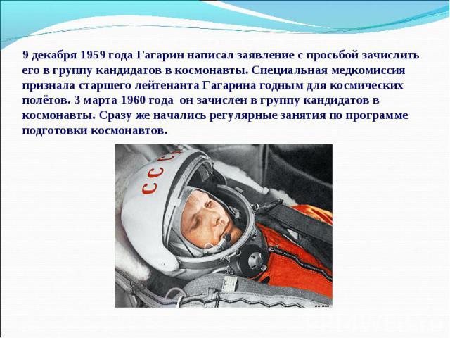 9 декабря 1959 года Гагарин написал заявление с просьбой зачислить его в группу кандидатов в космонавты. Специальная медкомиссия признала старшего лейтенанта Гагарина годным для космических полётов. 3 марта 1960 года он зачислен в группу кандидатов …