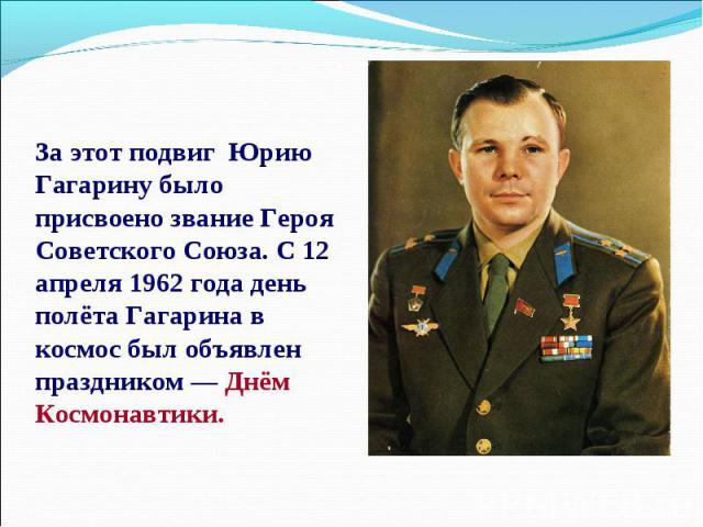 За этот подвиг Юрию Гагарину было присвоено звание Героя Советского Союза. С 12 апреля 1962 года день полёта Гагарина в космос был объявлен праздником — Днём Космонавтики.