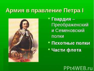 Армия в правление Петра I Гвардия – Преображенский и Семеновский полкиПехотные п