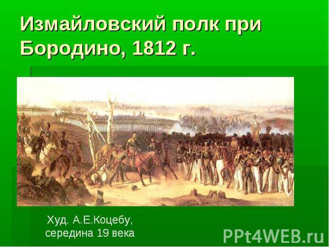 Измайловский полк при Бородино, 1812 г. Худ. А.Е.Коцебу,середина 19 века