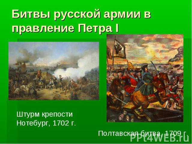 Битвы русской армии в правление Петра I Штурм крепостиНотебург, 1702 г.Полтавская битва, 1709 г.