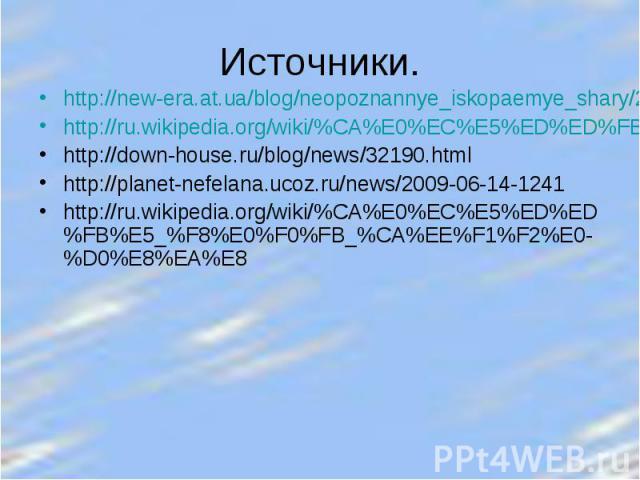 Источники. http://new-era.at.ua/blog/neopoznannye_iskopaemye_shary/2011-02-23-1http://ru.wikipedia.org/wiki/%CA%E0%EC%E5%ED%ED%FB%E5_%F8%E0%F0%FB_%CA%EE%F1%F2%E0-%D0%E8%EA%E8http://down-house.ru/blog/news/32190.htmlhttp://planet-nefelana.ucoz.ru/new…