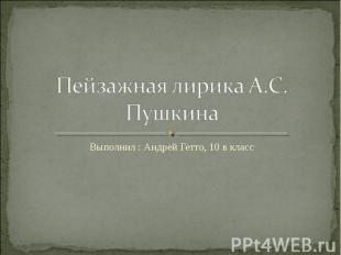 Пейзажная лирика А.С. Пушкина Выполнил : Андрей Гетто, 10 в класс