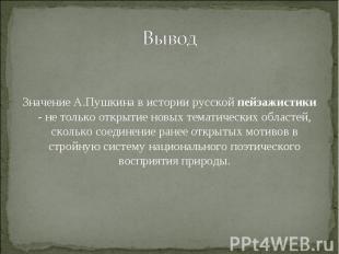 Вывод Значение А.Пушкина в истории русской пейзажистики - не только открытие нов