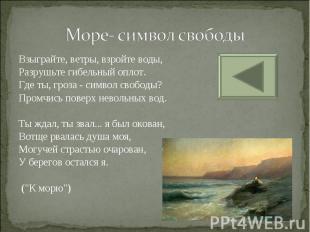 Море- символ свободы Взыграйте, ветры, взройте воды, Разрушьте гибельный оплот.