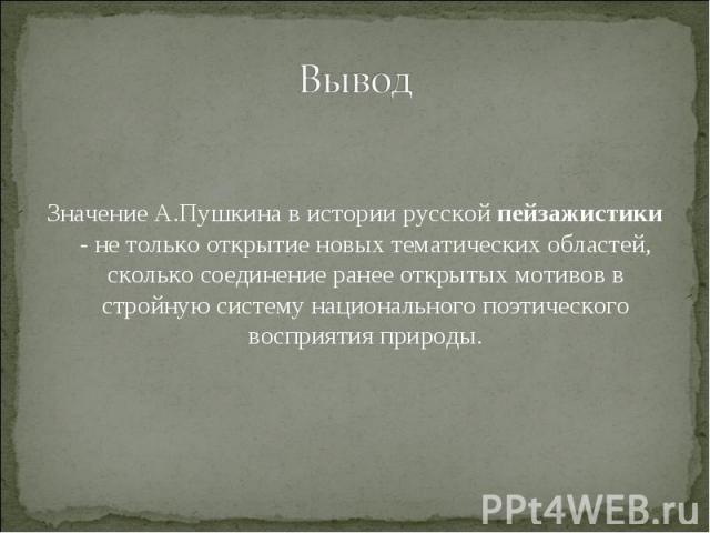 Вывод Значение А.Пушкина в истории русской пейзажистики - не только открытие новых тематических областей, сколько соединение ранее открытых мотивов в стройную систему национального поэтического восприятия природы.