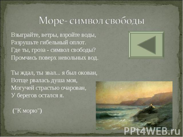 Море- символ свободы Взыграйте, ветры, взройте воды, Разрушьте гибельный оплот. Где ты, гроза - символ свободы? Промчись поверх невольных вод.Ты ждал, ты звал... я был окован, Вотще рвалась душа моя, Могучей страстью очарован, У берегов остался я. (…