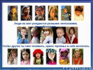 Люди на свет рождаются разными: непохожими, своеобразными.Чтобы других ты смог п