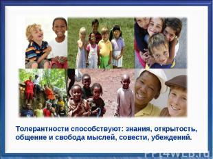 Толерантности способствуют: знания, открытость, общение и свобода мыслей, совест
