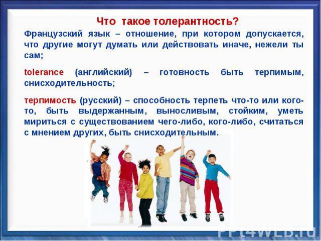 Что такое толерантность? Французский язык – отношение, при котором допускается, что другие могут думать или действовать иначе, нежели ты сам;tolerance (английский) – готовность быть терпимым, снисходительность;терпимость (русский) – способность терп…