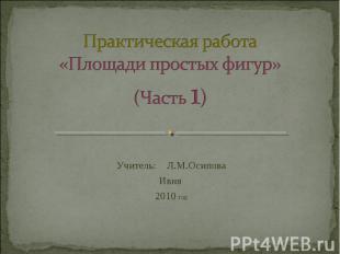 Практическая работа«Площади простых фигур»(Часть 1) Учитель: Л.М.ОсиповаИвня 201