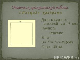 Ответы к практической работе.1. П л о щ а д ь к в а д р а т а Дано: квадрат со с