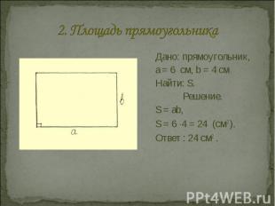 2. Площадь прямоугольника Дано: прямоугольник, a = 6 см, b = 4 смНайти: S.Решени