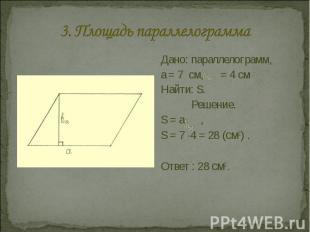 3. Площадь параллелограмма Дано: параллелограмм, a = 7 см, = 4 смНайти: S.Решени