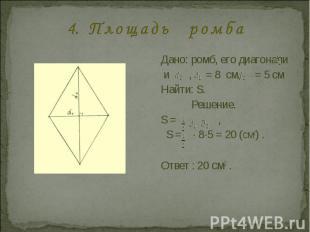 4. П л о щ а д ь р о м б а Дано: ромб, его диагонали и , = 8 см, = 5 смНайти: S.