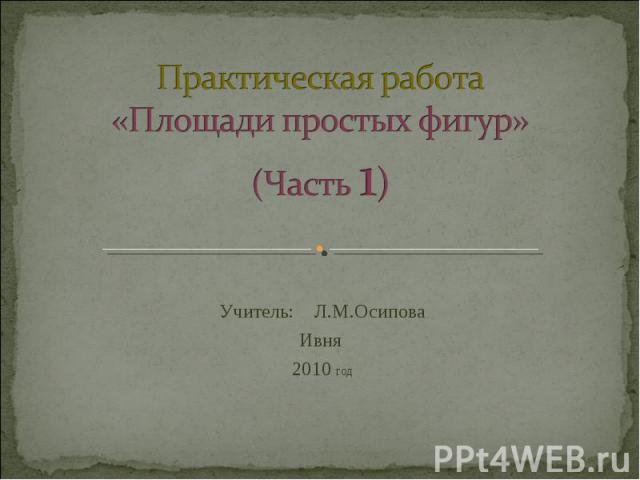 Практическая работа«Площади простых фигур»(Часть 1) Учитель: Л.М.ОсиповаИвня 2010 год