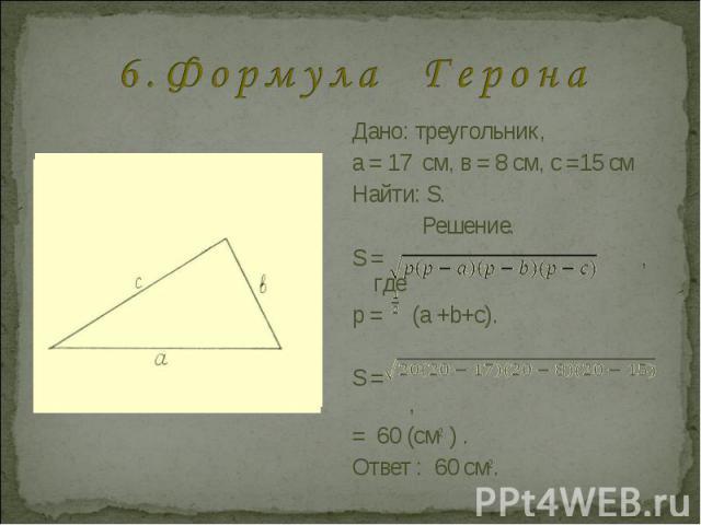 6 . Ф о р м у л а Г е р о н а Дано: треугольник, a = 17 см, в = 8 см, с =15 смНайти: S.Решение.S = , гдер = (a +b+c).S = , = 60 (см2 ) . Ответ : 60 см2.