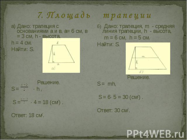 7. П л о щ а д ь т р а п е ц и и а) Дано: трапеция с основаниями а и в, а= 6 см, в = 3 см, h - высота,h = 4 cм.Найти: S. Решение.S = · h , S = · 4 = 18 (см2) .Ответ: 18 см2.б) Дано: трапеция, m - средняя линия трапеции, h - высота, m = 6 см, h = 5 c…