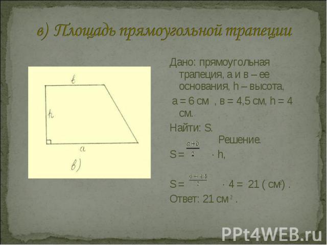 в) Площадь прямоугольной трапеции Дано: прямоугольная трапеция, а и в – ее основания, h – высота, а = 6 см , в = 4,5 см, h = 4 см.Найти: S. Решение.S = · h, S = · 4 = 21 ( см2) .Ответ: 21 см 2 .