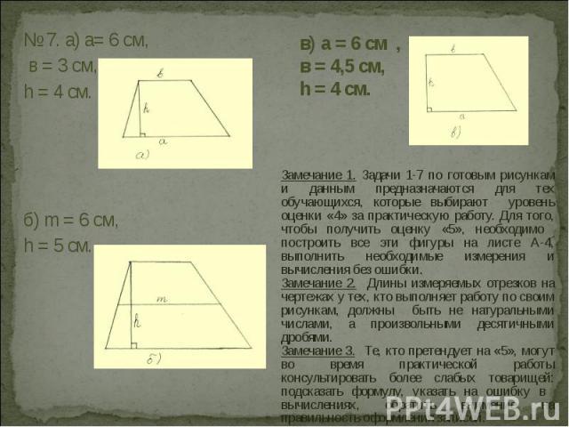 Замечание 1. Задачи 1-7 по готовым рисункам и данным предназначаются для тех обучающихся, которые выбирают уровень оценки «4» за практическую работу. Для того, чтобы получить оценку «5», необходимо построить все эти фигуры на листе А-4, выполнить не…