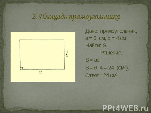2. Площадь прямоугольника Дано: прямоугольник, a = 6 см, b = 4 смНайти: S.Решение.S = аb, S = 6 ·4 = 24 (см2 ).Ответ : 24 см2 .
