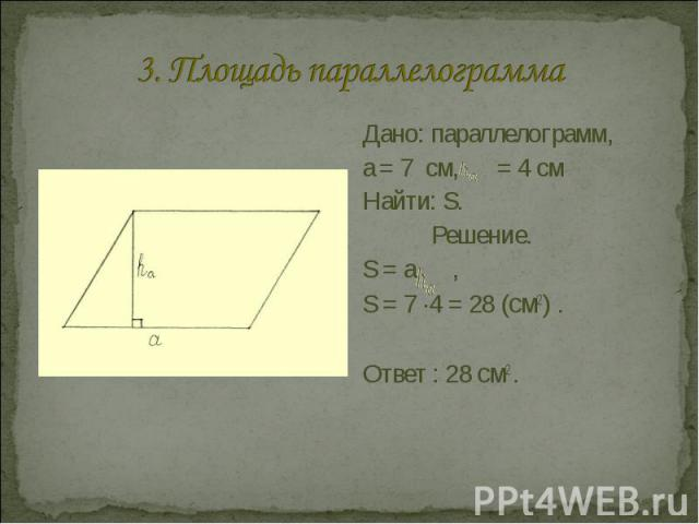 3. Площадь параллелограмма Дано: параллелограмм, a = 7 см, = 4 смНайти: S.Решение.S = а , S = 7 ·4 = 28 (см2) .Ответ : 28 см2 .