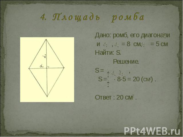 4. П л о щ а д ь р о м б а Дано: ромб, его диагонали и , = 8 см, = 5 смНайти: S.Решение.S = · , S = · 8·5 = 20 (см2) .Ответ : 20 см2 .