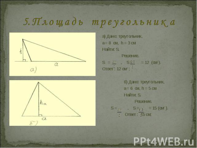 5. П л о щ а д ь т р е у г о л ь н и к а а) Дано: треугольник, a = 8 см, h = 3 смНайти: S.Решение.S = , S = = 12 (см2 ).Ответ : 12 см 2 ; б) Дано: треугольник, a = 6 см, h = 5 см Найти: S. Решение. S = , S = = 15 (см2 ). Ответ : 15 см;