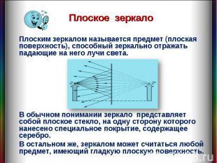 Плоское зеркало Плоским зеркалом называется предмет (плоская поверхность), спосо