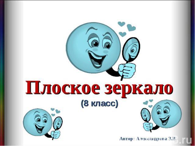 Плоское зеркало(8 класс) Автор: Александрова З.В.