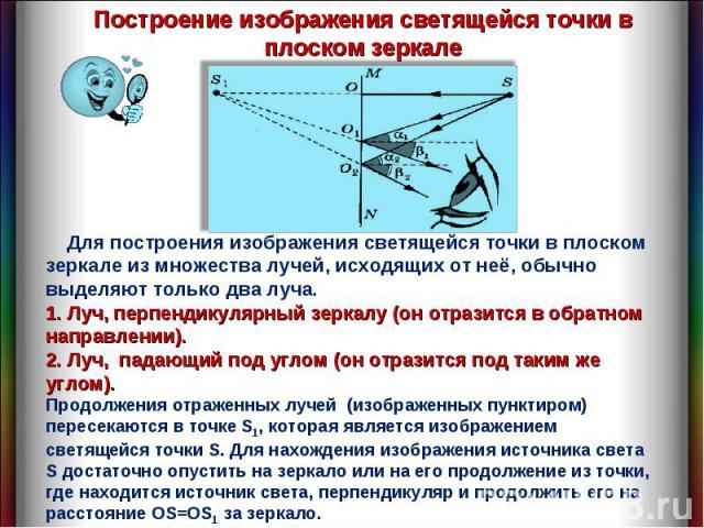 Построение изображения светящейся точки в плоском зеркале Для построения изображения светящейся точки в плоском зеркале из множества лучей, исходящих от неё, обычно выделяют только два луча. 1. Луч, перпендикулярный зеркалу (он отразится в обратном …