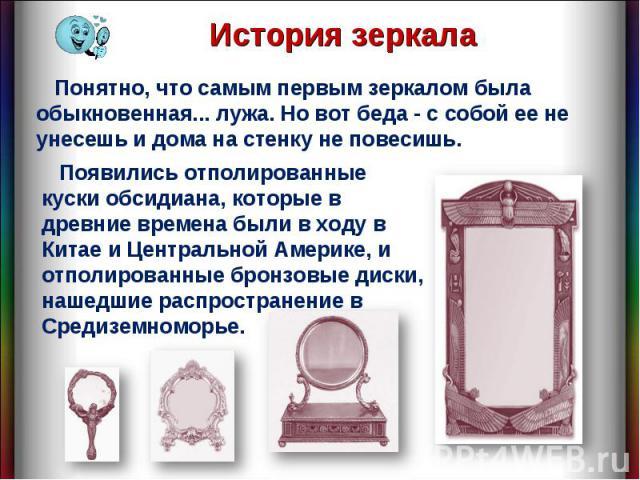 История зеркала Понятно, что самым первым зеркалом была обыкновенная... лужа. Но вот беда - с собой ее не унесешь и дома на стенку не повесишь. Появились отполированные куски обсидиана, которые в древние времена были в ходу в Китае и Центральной Аме…