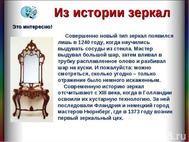 Из истории зеркал Совершенно новый тип зеркал появился лишь в 1240 году, когда научились выдувать сосуды из стекла. Мастер выдувал большой шар, затем вливал в трубку расплавленное олово и разбивал шар на куски. И пожалуйста: можно смотреться, скольк…