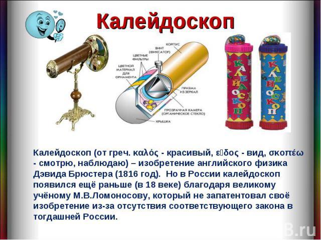 Калейдоскоп Калейдоскоп (от греч. καλός - красивый, εἶδος - вид, σκοπέω - смотрю, наблюдаю) – изобретение английского физика Дэвида Брюстера (1816 год). Но в России калейдоскоп появился ещё раньше (в 18 веке) благодаря великому учёному М.В.Ломоносов…